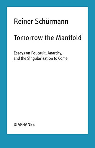 Tomorrow the Manifold: Essays on Foucault, Anarchy, and the Singularization to Come (Reiner Schürmann Lecture Notes)