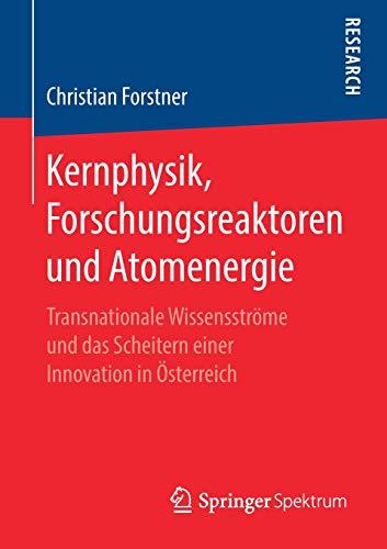 Kernphysik, Forschungsreaktoren und Atomenergie: Transnationale Wissensströme und das Scheitern einer Innovation in Österreich