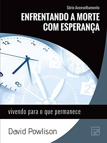 Enfrentando a morte com esperança: vivendo para o que permanece (Série Aconselhamento Livro 16) (Portuguese Edition)