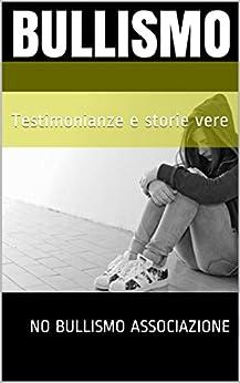 Bullismo: Testimonianze e storie vere di [Associazione, No Bullismo, Saggese, Anna, Missere, Melissa, Lupo, Francesca, Bruni, Mariarita]