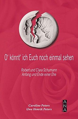 O' könnt' ich Euch noch einmal sehen: Robert und Clara Schumann Anfang und Ende einer Ehe
