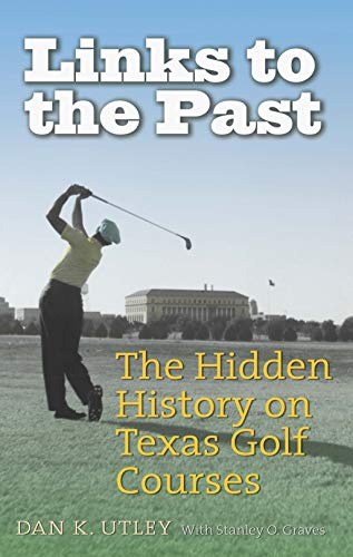 Links to the Past: The Hidden History on Texas Golf Courses (Swaim-Paup Sports Series, sponsored by James C. '74 & Debra Parchman Swaim and T. Edgar '74 & Nancy Paup) (English Edition) por Dan K. Utley