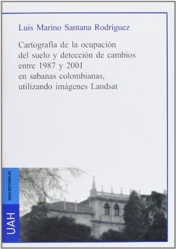 Descargar Libro Cartografía de la ocupación del suelo y detección de cambios entre 1987 y 2001 en sabanas colombianas utilizando imágenes Landsat de Luis Mariano Santana Rodríguez