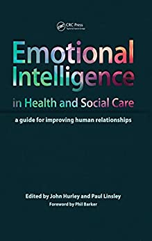Emotional Intelligence In Health And Social Care: A Guide For Improving Human Relationships por John Hurley