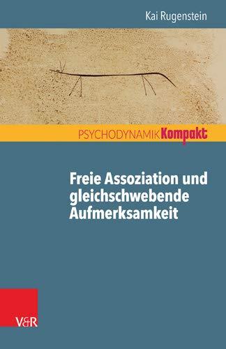 Freie Assoziation und gleichschwebende Aufmerksamkeit: Arbeiten mit der psychoanalytischen Methode (Psychodynamik kompakt)