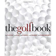 The Golf Book: The Players • The Gear • The Strokes • The Courses • The Championships