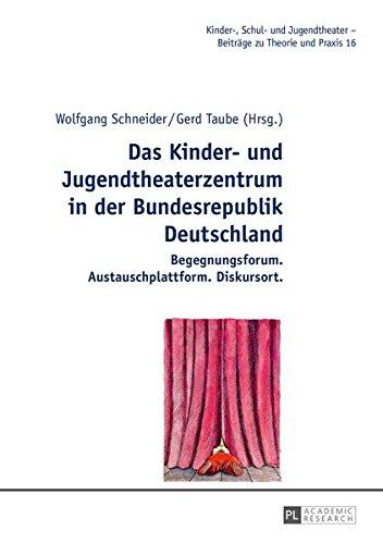 Das Kinder- und Jugendtheaterzentrum in der Bundesrepublik Deutschland: Begegnungsforum. Austauschplattform. Diskursort (Kinder-, Schul- und Jugendtheater - Beiträge zu Theorie und Praxis, Band 16)