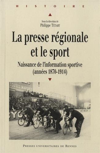 La presse régionale et le sport : Naissance de l'information sportive (1870-1914) par Philippe Tétart