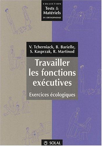 Travailler les fonctions exécutives : Exercices écologiques par Valérie Tcherniack, Bénédith Barielle, Sylvie Kasprzak, Raphaëlle Martinod