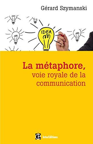 La métaphore, voie royale de la communication : Pour susciter l'adhésion, favoriser le changement, mémoriser, convaincre, réveiller... par Gérard Szymanski