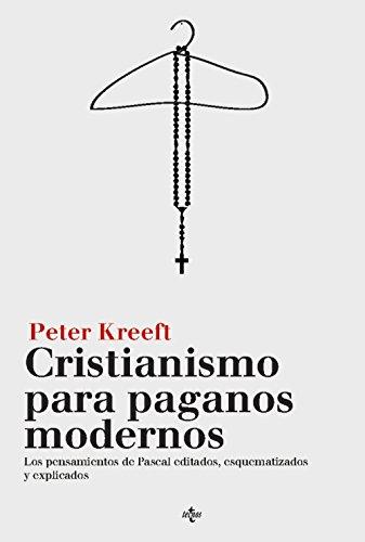 Cristianismo para paganos modernos: Los Pensamientos de Pascal, editados, esquematizados y explicados (Filosofía - Filosofía Y Ensayo) por Peter Kreeft