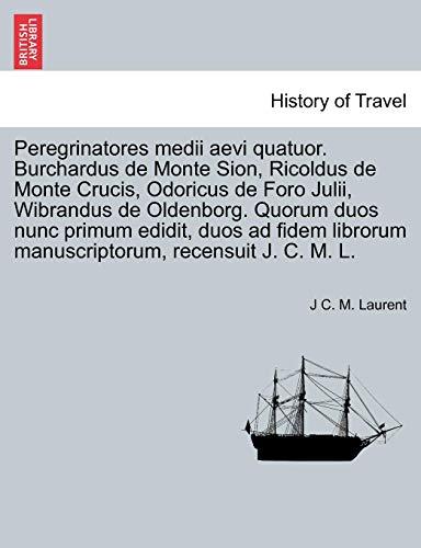 Peregrinatores medii aevi quatuor. Burchardus de Monte Sion, Ricoldus de Monte Crucis, Odoricus de Foro Julii, Wibrandus de Oldenborg. Quorum duos ... manuscriptorum, recensuit J. C. M. L. -