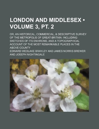 London and Middlesex (Volume 3, pt. 2); Or, an Historical, Commercial, & Descriptive Survey of the Metropolis of Great-Britain Including Sketches of ... Most Remarkable Places in the Above County