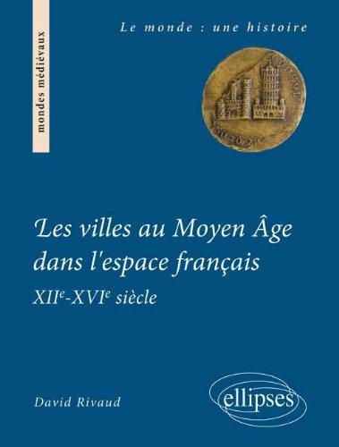 Les Villes au Moyen Âge Dans l'Espace Français XIIème - XVIème Siècle par David Rivaud