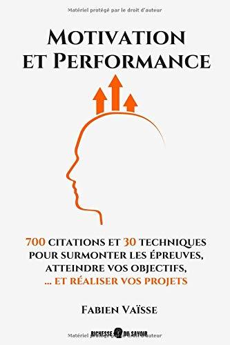 Motivation et performance: 700 citations et 30 techniques pour surmonter les épreuves, atteindre vos objectifs, et réaliser vos projets par Fabien Vaisse
