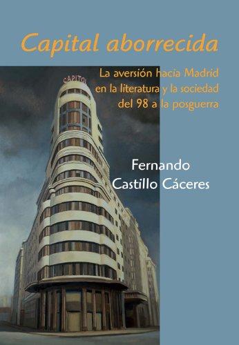 Capital aborrecida: La aversión hacia Madrid en la literatura y la sociedad del 98 a la posguerra