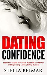 Dating Confidence: Learn to Conquer Your Fears, Build Self-Confidence and Enjoy Long-Lasting Dating Success (Dating Advice For Men and Women)