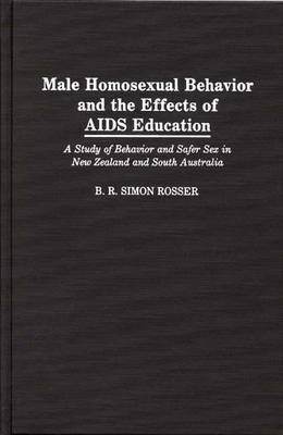 [(Male Homosexual Behavior and the Effects of AIDS Education : A Study of Behavior and Safer Sex in New Zealand and South Australia)] [By (author) B. R. Simon Rosser] published on (November, 1991)