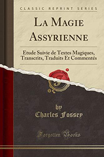 La Magie Assyrienne: Étude Suivie de Textes Magiques, Transcrits, Traduits Et Commentés (Classic Reprint)
