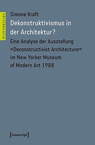 Dekonstruktivismus in der Architektur?: Eine Analyse der Ausstellung »Deconstructivist Architecture« im New Yorker Museum of Modern Art 1988 (Architekturen)