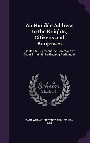 An Humble Address to the Knights, Citizens and Burgesses: Elected to Represent the Commons of Great Britain in the Ensuing Parliament
