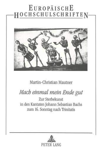 Europäische Praxis-serie («Mach einmal mein Ende gut»: Zur Sterbekunst in den Kantaten Johann Sebastian Bachs zum 16. Sonntag nach Trinitatis (Europäische Hochschulschriften / ... 23: Theology / Série 23: Théologie, Band 618))