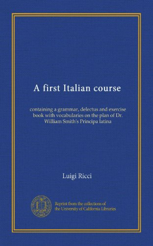 A first Italian course: containing a grammar, delectus and exercise book with vocabularies on the plan of Dr. William Smith's Principa latina