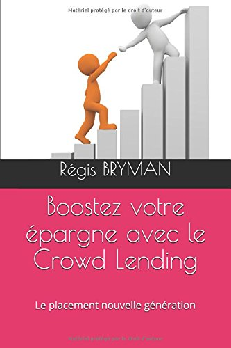 Boostez votre épargne avec le Crowd Lending: Le placement nouvelle génération par Régis BRYMAN