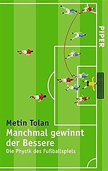 Manchmal gewinnt der Bessere: Die Physik des Fußballspiels von [Tolan, Metin]