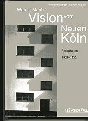 Das neue Bauen in Köln: Visionen vom neuen Köln: Fotografien von Werner Mantz 1926-1932