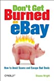 Don't Get Burned on EBay: How to Avoid Scams and Escape Bad Deals by Wright (2006-03-20)