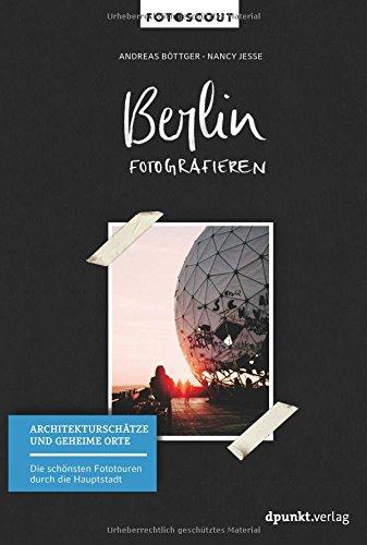 Berlin fotografieren - Architekturschätze und geheime Orte: Die schönsten Fototouren durch die Hauptstadt (Fotoscout – Der Reiseführer für Fotografen)