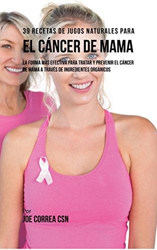 Descargar Libro 39 Recetas de Jugos Naturales Para el Cáncer de Mama: La Forma Más Efectiva Para Tratar y Prevenir el Cáncer de Mama a Través de Ingredientes Orgánicos de Joe Correa CSN