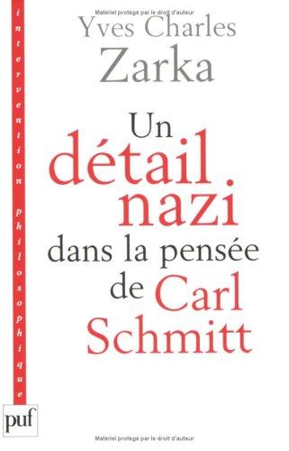 Un détail nazi dans la pensée de Carl Schmitt : La justification des lois de Nuremberg du 15 septembre 1935 par Yves Charles Zarka, Carl Schmitt
