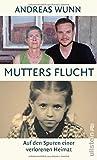 Mutters Flucht: Auf den Spuren einer verlorenen Heimat von Andreas Wunn
