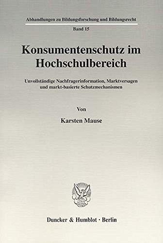 Konsumentenschutz im Hochschulbereich.: Unvollständige Nachfragerinformation, Marktversagen und markt-basierte Schutzmechanismen. (Abhandlungen zu Bildungsforschung und Bildungsrecht)
