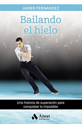 Bailando el hielo: Una historia de superación para conquistar lo imposible por Javier Fernández