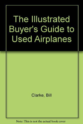The Illustrated Buyer's Guide to Used Airplanes 3rd edition by Clarke, Bill (1992) Hardcover