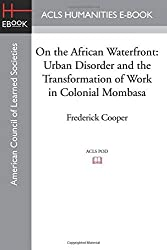 On the African Waterfront: Urban Disorder and the Transformation of Work in Colonial Mombasa by Frederick Cooper (2015-03-10)