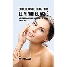 50 Recetas de Jugos Para Eliminar el Acné: Reduzca Rápidamente el Acné Visible Sin Cremas