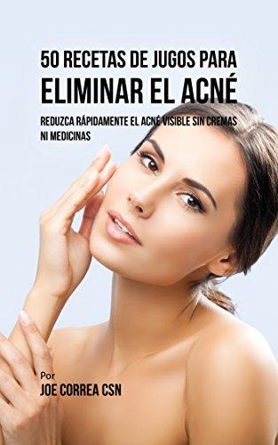 50 Recetas de Jugos Para Eliminar el Acné: Reduzca Rápidamente el Acné Visible Sin Cremas ni Medicinas por Joe Correa CSN