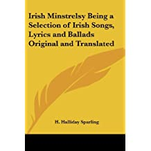 Irish Minstrelsy Being a Selection of Irish Songs, Lyrics and Ballads Original and Translated