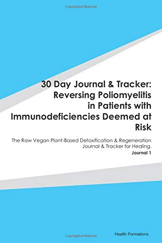 30 Day Journal & Tracker: Reversing Poliomyelitis in Patients with Immunodeficiencies Deemed at Risk: The Raw Vegan Plant-Based Detoxification & Regeneration Journal & Tracker for Healing. Journal 1