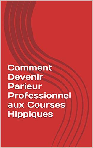 Couverture du livre Comment Devenir Parieur Professionnel aux Courses Hippiques