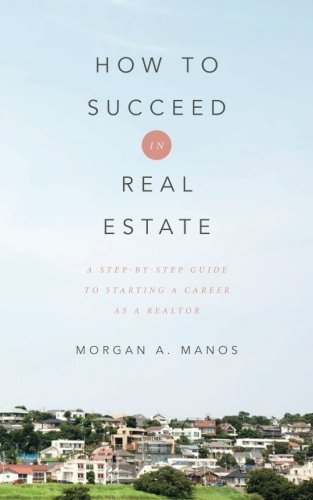 How to Succeed in Real Estate: A Step-By-Step Guide to Starting a Career as a Realtor by Morgan A. Manos (2015-04-08)