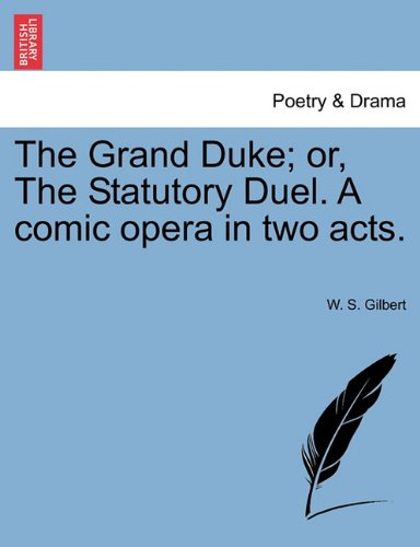 The Grand Duke; or, The Statutory Duel. A comic opera in two acts.