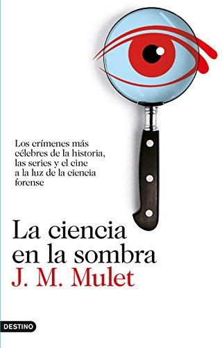 La ciencia en la sombra: Los crímenes más célebres de la historia, las series y el cine, a la luz de la ciencia forense por J.M. Mulet