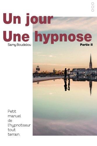 Un jour, une hypnose: Petit manuel de l'hypnotiseur tout terrain Partie II par M Samy Boudeliou MD