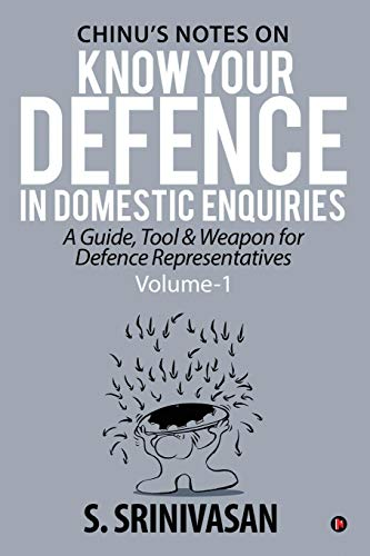 Volume 1: Chinu's Notes on Know Your Defence in Domestic Enquiries: A Guide, Tool and Weapon for Defence Representatives