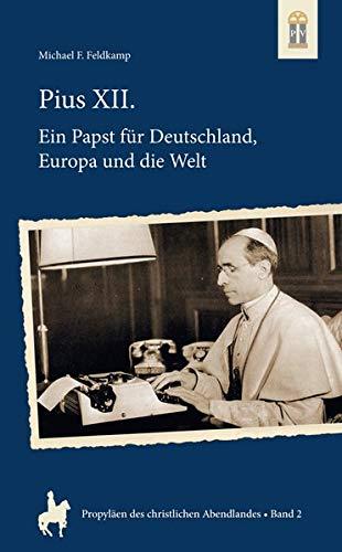 Pius XII.: Ein Papst für Deutschland, Europa und die Welt (Propyläen des christlichen Abendlandes)